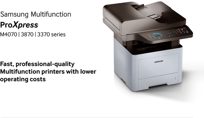 Samsung Multifunction ProXpress M4070 | 3870 | 3370 series Fast, professional-quality Multifunction printers with lower operating costs